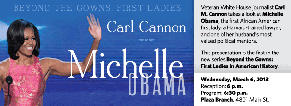 Veteran White House journalist Carl M. Cannon takes a look at Michelle Obama, the first African American first lady, a Harvard-trained lawyer, and one of her husband's most valued political mentors.  This presentation is the first in the new series Beyond the Gowns: First Ladies in American History.