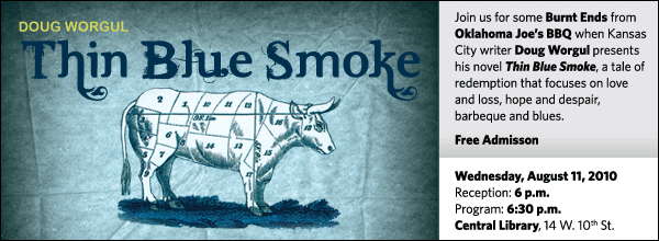 Join us for some Burnt Ends from Oklahoma Joe's BBQ when Kansas City writer Doug Worgul presents his novel Thin Blue Smoke, a tale of redemption that focuses on love and loss, hope and despair, barbeque and blues.   Free Admisson