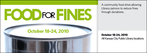 In partnership with  Harvesters:  The Community Food Network,the Kansas City Public Library announces  its annual Food for Fines Week from  October  18 - 24, 2010.