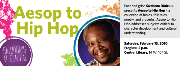 Poet and griot Kwabena Dinizulu  presents Aesop to Hip Hop – a collection of fables, folk tales, poetry, and proverbs. Aesop to Hip Hop addresses subjects critical to character development and cultural understanding.