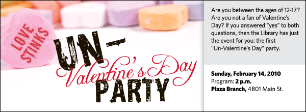 "Are you between the ages of 12-17? Are you not a fan of Valentine's Day? If you answered ""yes"" to both questions, then the Library has just the event for you: the first ""Un-Valentine's Day"" party."