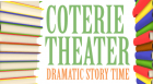 "Coterie Theatre artists read from their favorite children's books while the audience enjoys an opportunity to ""jump into the story"" on stage. This program is appropriate for all ages. Parents are invited to participate with their children."