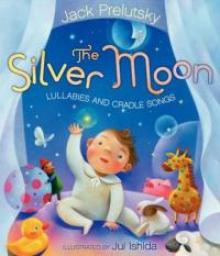 Silver Moon: Lullabies and Cradle Songs by Jack Perlutsky and illustrated by Jui Ishida