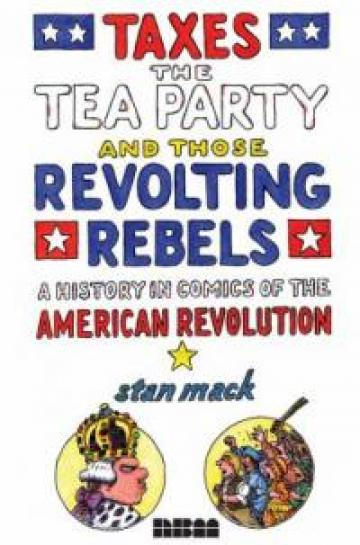 Taxes, the Tea Party, and those Revolting Rebels : a Comics History of the American Revolution by Stan Mack
