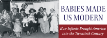In a discussion of her new book Babies Made Us Modern: How Infants Brought Americans into the Twentieth Century, Rutgers University historian Janet Golden examines how America's modern era was propelled, in part, by a quest to keep its youngest and smallest citizens alive, disease-free, well fed, and happy.