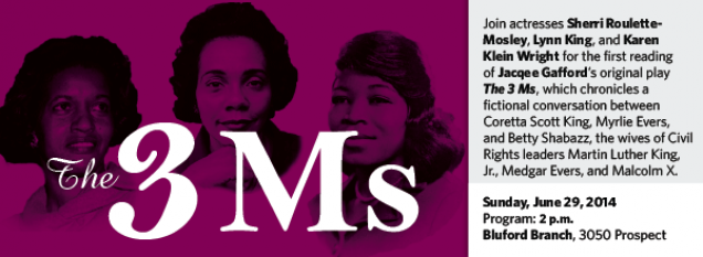 Join actresses Sherri Roulette- Mosley, Lynn King, and Karen Klein Wright for the first reading of Jacqee Gafford's original play The 3 Ms, which chronicles a fictional conversation between Coretta Scott King, Myrlie Evers, and Betty Shabazz, the wives of Civil Rights leaders Martin Luther King, Jr., Medgar Evers, and Malcolm X.