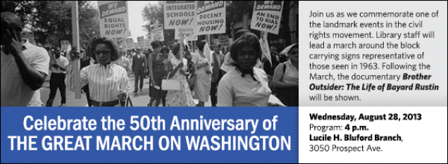 Join us as we commemorate one of the landmark events in the civil rights movement. Library staff will lead a march around the block carrying signs representative of those seen in 1963. Following the March, the documentary Brother Outsider: The Life of Bayard Rustin will be shown.