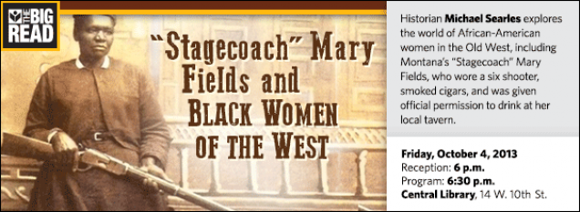 "Historian Michael Searles explores the world of African-American women in the Old West, including Montana's ""Stagecoach"" Mary Fields, who wore a six shooter, smoked cigars, and was given official permission to drink at her local tavern."