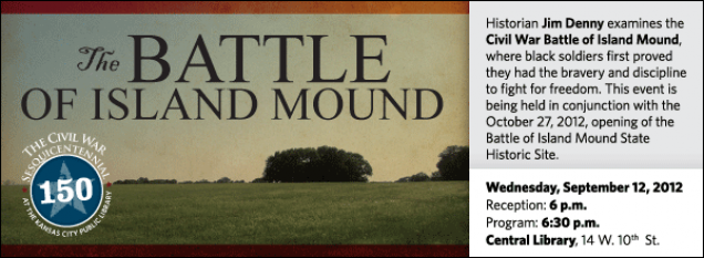 Historian Jim Denny examines the Civil War Battle of Island Mound, where black soldiers first proved they had the bravery and discipline to fight for freedom. This event is being held in conjunction with the October 27, 2012, opening of the Battle of Island Mound State Historic Site.